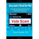 American Idol Vote Scam: How an Inherently Unfair Voting System Allowed Corporate Sponsors and State Pride to Steal  Adam Lambert's Win and what American Idol can do to save the show. ~ Kerry Kolsch J.D.