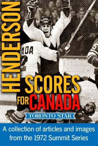 Henderson Scores for Canada: A special collection of Toronto Star articles and images from the 1972 Summit Series