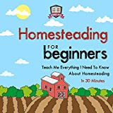 Homesteading for Beginners: Teach Me Everything I Need to Know About Homesteading in 30 Minutes