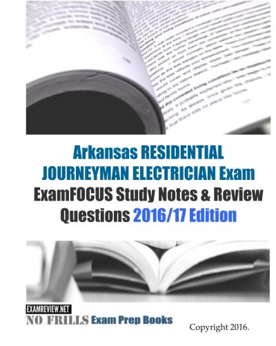 Arkansas RESIDENTIAL JOURNEYMAN ELECTRICIAN Exam ExamFOCUS Study Notes & Review Questions 2016/17 Edition