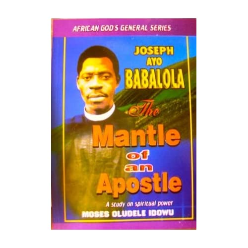 The Mantle of an Apostle- Joseph Ayo Babalola: Moses Oludele Idowu