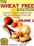 The Wheat Free Solution (Vol. 1): Low Cost, Easy Recipes to Lose Weight and Regain Your Vitality