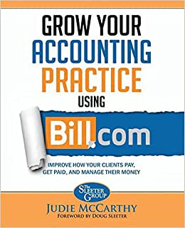 Grow Your Accounting Practice Using Bill.com: Improve How Clients Pay, Get Paid, And Manage Their Money