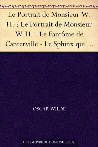 Oscar Wilde - Le Portrait de Monsieur W.H. : Le Portrait de Monsieur W.H. - Le Fantôme de Canterville - Le Sphinx qui n'a pas de secret - Le Modèle millionnaire - Poèmes ... - L'Âme humaine sous le régime socialiste