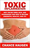 Toxic Inflammation: Why Youre Tired, Sick, and Overweight and How to Become Energetic, Healthy, and Fit!