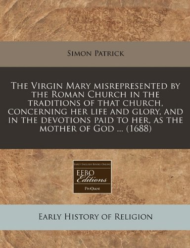 The Virgin Mary misrepresented by the Roman Church in the traditions of that church, concerning her life and glory, and in the devotions paid to her, as the mother of God ... (1688)