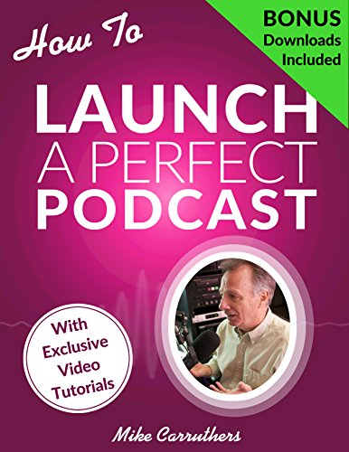 How to Launch A Perfect Podcast: Beyond the tech specs: a proven formula to create good content to grow and monetize...