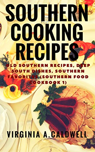 Southern Cooking Recipes: Old Southern Recipes, Deep South Dishes, Southern Favorites (Southern Food Cookbook Book 1) by Virginia A. Caldwell