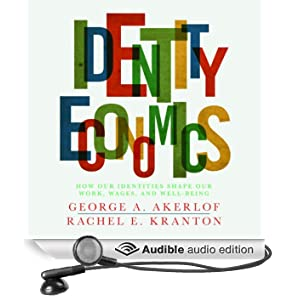 Identity Economics: How Our Identities Shape Our Work, Wages, and Well-Being (Unabridged)