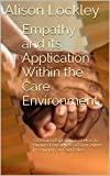 Empathy and its Application Within the Care Environment: A Detailed Exploration of How to Nurture Empathy as a Carer, either in Voluntary or Paid Roles