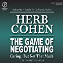 The Game of Negotiating: Caring...But Not That Much: The Complete Seminar  by Herb Cohen Narrated by Herb Cohen