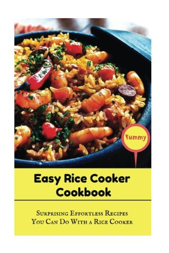 Easy Rice Cooker Cookbook: Surprising Effortless Recipes You Can Do With A Rice Cooker by Jennifer Lynn