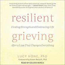 Resilient Grieving: Finding Strength and Embracing Life After a Loss That Changes Everything Audiobook by Lucy Hone, PhD, Karen Reivich, PhD - foreword Narrated by Coleen Marlo