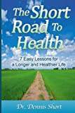 The Short Road to Health: 7 Easy Lessons for a Long and Healthier Life