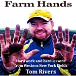 Farm Hands: Hard Work and Hard Lessons from Western New York Fields | Tom Rivers