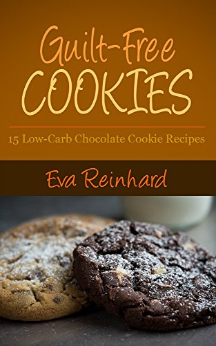 Guilt-Free Cookies: 15 Low-Carb Chocolate Cookie Recipes (Gluten-Free, Paleo Snacks, Desserts) by Eva Reinhard