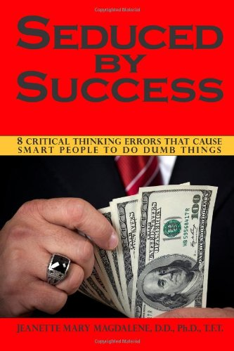 Seduced By Success: 8 Critical Thinking Errors That Cause Smart People To Do Dumb Things (Volume 1)
