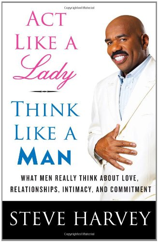 Act Like a Lady, Think Like a Man  What Men Really Think About Love, Relationships, Intimacy, and Commitment, Steve Harvey