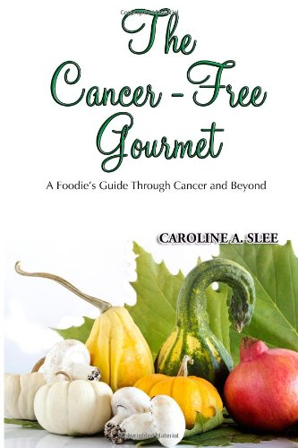 The Cancer-Free Gourmet: A Foodie'S Guide Through Cancer And Beyond