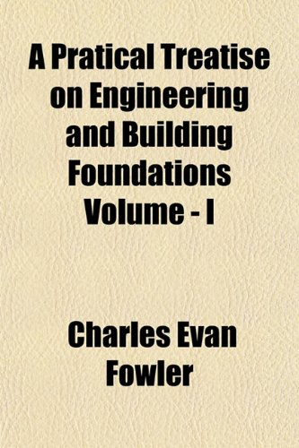 A Pratical Treatise on Engineering and Building Foundations Volume - I