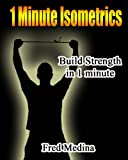 1 Minute Isometrics- Build Strength In 1 Minute (The 1 Minute Workout Series)