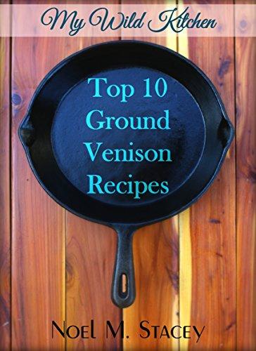 My Wild Kitchen - Top Ten Ground Venison Recipes by Noel Stacey