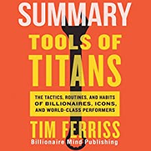 Summary of Tools of Titans: The Tactics, Routines, and Habits of Billionaires, Icons, and World-Class Performers by Tim Ferriss Audiobook by  Billionaire Mind Publishing Narrated by Saethon Williams