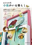 おうち拝見 小鳥のいる暮らし: 飼育書では教えてくれない、鳥さんとの暮らしのちょっとした工夫