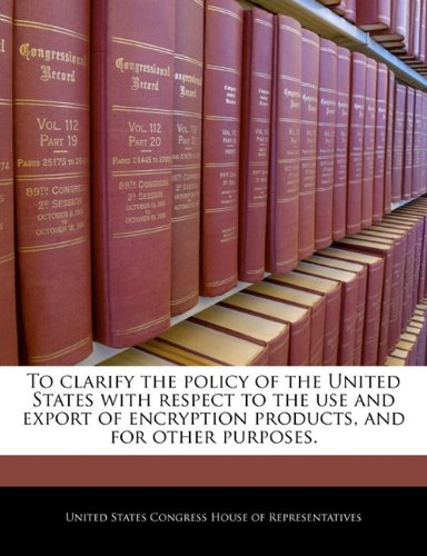 To clarify the policy of the United States with respect to the use and export of encryption products, and for other purposes. PDF