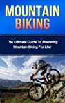 Mountain Biking: The Ultimate Guide t...