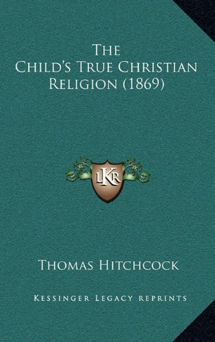 The Child's True Christian Religion (1869) the Child's True Christian Religion (1869)