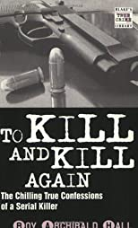 To Kill and Kill Again: The True Confessions of a Cold-Blooded Killer (Blake's True Crime Library)