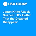 Japan Knife Attack Suspect: 'It's Better That the Disabled Disappear' | Kirk Spitzer