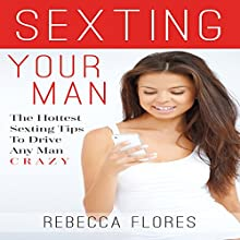 Sexting Your Man: The Hottest Sex Text Tips to Drive Any Man Crazy (       UNABRIDGED) by Rebecca Flores Narrated by Raya J. Thomason