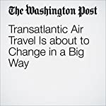 Transatlantic Air Travel Is about to Change in a Big Way | Max Bearak
