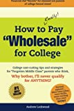 """How to REALLY Pay """"Wholesale"""" for College: College cost-cutting tips and strategies for """"Forgotten Middle Class"""" parents who think, Why Bother, Ill never qualify for ANYTHING!"""