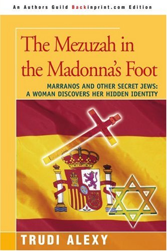 The Mezuzah in the Madonna's Foot: Marranos and Other Secret Jews: A Woman Discovers Her Hidden Identity