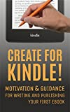 Create for Kindle!: Motivation and Guidance for Writing and Publishing your First eBook