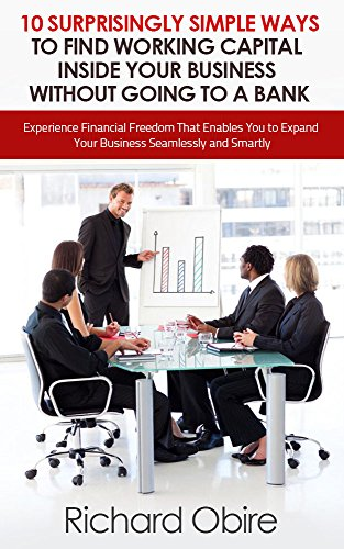 Book: 10 Surprisingly Simple Ways to Find Working Capital inside Your Business without Going to a Bank by Richard Obire