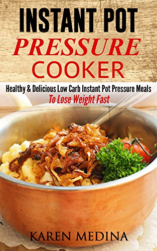 Instant Pot Pressure Cooker: Healthy & Delicious Low Carb Instant Pot Pressure Meals To Lose Weight Fast by Karen Medina