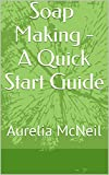 Soap Making - A Quick Start Guide: Aurelia McNeil