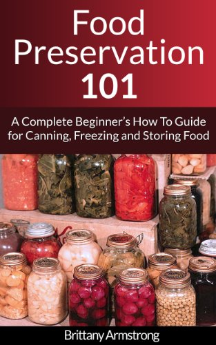 Food Preservation 101: A Complete Beginner's How To Guide for Canning, Freezing and Storing Food by Brittany Armstrong