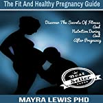 The Fit and Healthy Pregnancy Guide: Discover the Secrets of Fitness & Nutrition During & After Pregnancy | Mayra Lewis