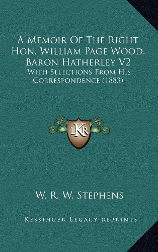 A Memoir of the Right Hon. William Page Wood, Baron Hatherley V2: With Selections from His Correspondence (1883)
