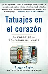 Tatuajes en el Corazon: El Poder de la Compasion Sin Limite = Tattoos