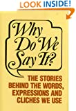 Why Do We Say It?: The Stories Behind the Words, Expressions and Cliches We Use