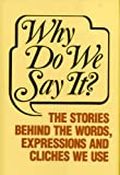 img - for Why Do We Say It?: The Stories Behind the Words, Expressions and Cliches We Use book / textbook / text book