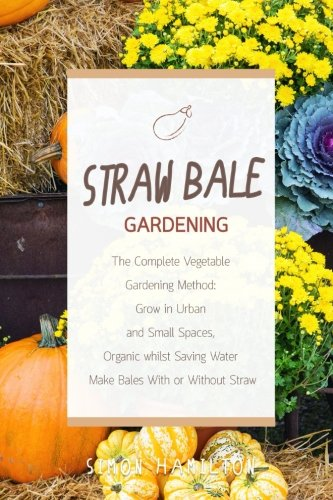 Straw Bale Gardening: The Complete Vegetable Gardening Method: Grown in Urban and Small Spaces, Organic, Saving Water - Make Bales With or Without Straw by Mr Simon Hamilton