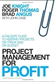 Joe Knight;Roger Thomas;Brad Angus;John Case Project Management for Profit: A Failsafe Guide to Keeping Projects On Track and On Budget