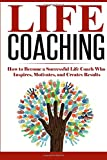Life Coaching: How to Become A Successful Life Coach Who Inspires, Motivates, and Creates Results (Personal Development & Lifestyle Design) (Volume 1)
